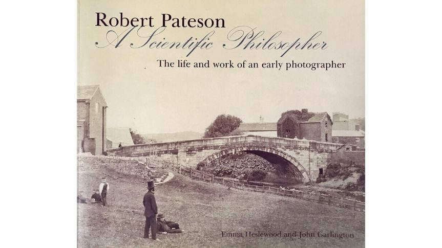 Front cover of book title reads 'Robert Pateson A scientific Philosopher The life and Work of an early photographer'. Photo on front cover shows an old bridge photographed using early photographic methods.