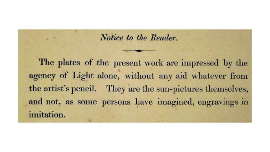 Small excerpt from book that reads 'Notice to the Reader - The plates of the present work are impressed by the agency of Light alone, without any aid whatever from the artist's pencil. They are the sun-pictures themselves, and not, as some persons have imagined, engravings in imitation.'